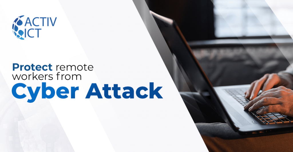 Protecting Remote Workers From Cyber Attacks – Phishing, Fraud And Malware